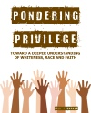 Pondering Privilege: Toward a Deeper Understanding of Whiteness, Race and Faith