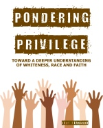 Pondering Privilege: Toward a Deeper Understanding of Whiteness, Race, and Faith